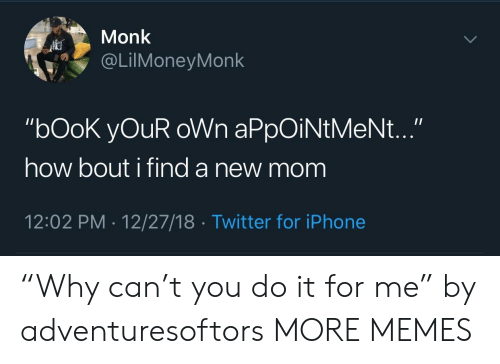 "Dank, Iphone, and Memes: Monk  @LİMoneyMonk  ""bOoK yOuR oWn aPpOiNtMeNt...""  how bout i find a new mom  12:02 PM 12/27/18 Twitter for iPhone ""Why can't you do it for me"" by adventuresoftors MORE MEMES"