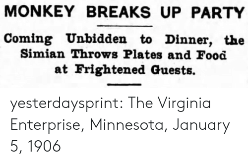 Food, Party, and Tumblr: MONKEY BREAKS UP PARTY  Coming Unbidden to Dinner, the  Simian Throws Plates and Food  at Frightened Guests. yesterdaysprint:   The Virginia Enterprise, Minnesota, January 5, 1906