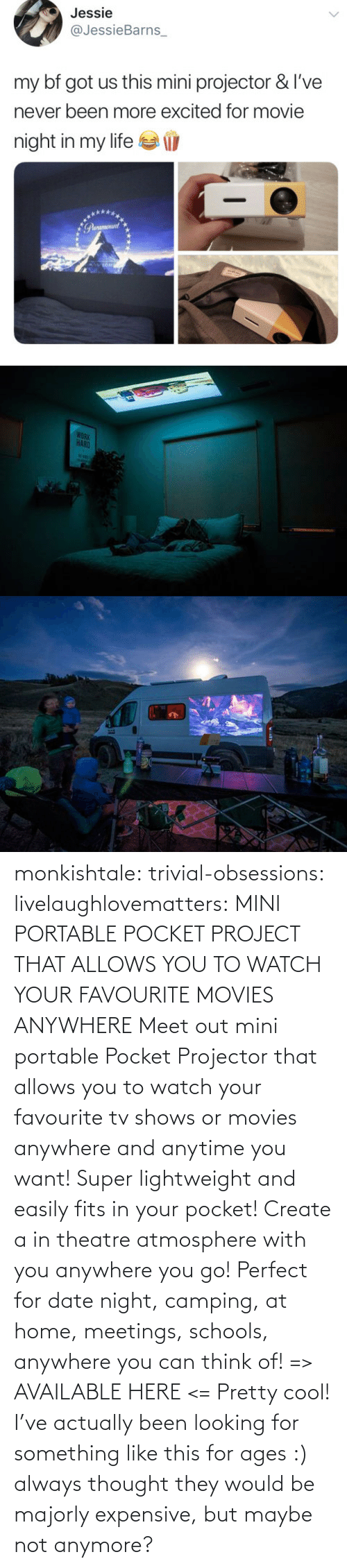Movies, Tumblr, and TV Shows: monkishtale: trivial-obsessions:   livelaughlovematters:   MINI PORTABLE POCKET PROJECT THAT ALLOWS YOU TO WATCH YOUR FAVOURITE MOVIES ANYWHERE Meet out mini portable Pocket Projector that allows you to watch your favourite tv shows or movies anywhere and anytime you want! Super lightweight and easily fits in your pocket! Create a in theatre atmosphere with you anywhere you go! Perfect for date night, camping, at home, meetings, schools, anywhere you can think of! => AVAILABLE HERE <=    Pretty cool!    I've actually been looking for something like this for ages :) always thought they would be majorly expensive, but maybe not anymore?