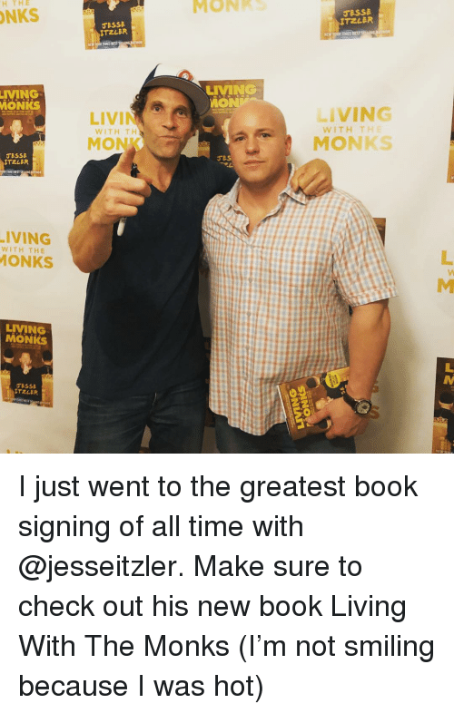 monks: MONKS  H THE  NKS  ESSE  ITZLER  LIVMING  MON  IVMING  MONKS  LIVING  WITHITHE  WITH TH  MONK  MONKS  ESSe  TIMES BEST  ·IVING  ONKS  WITH THE  LIVMNG  MONKS  TZLER I just went to the greatest book signing of all time with @jesseitzler. Make sure to check out his new book Living With The Monks (I'm not smiling because I was hot)