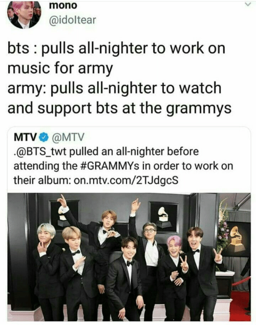 Attending: mono  @idoltear  bts pulls all-nighter to work on  music for army  army: pulls all-nighter to watch  and support bts at the grammys  MTV@MTV  @BTStwt pulled an all-nighter before  attending the #GRAMMYs in order to work on  their album: on.mtv.com/2TJdgcS