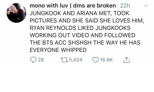 Working Out, Ryan Reynolds, and Pictures: mono with luv | dms are broken . 22h  JUNGKOOK AND ARIANA MET, TOOK  PICTURES AND SHE SAID SHE LOVES HIM  RYAN REYNOLDS LIKED JUNGKOOKS  WORKING OUT VIDEO AND FOLLOWED  THE BTS ACC SHSHSH THE WAY HE HAS  EVERYONE WHIPPED  ,↑  29奴5,424 16.BK