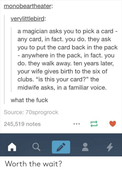 "Fuck, Voice, and Wife: monobeartheater:  verylittlebird:  a magician asks you to pick a card  any card, in fact. you do. they ask  you to put the card back in the pack  anywhere in the pack, in fact. you  do. they walk away. ten years later,  your wife gives birth to the six of  clubs. ""is this your card?"" the  midwife asks, in a familiar voice.  what the fuck  Source: 70sprogrock  245,519 notes Worth the wait?"