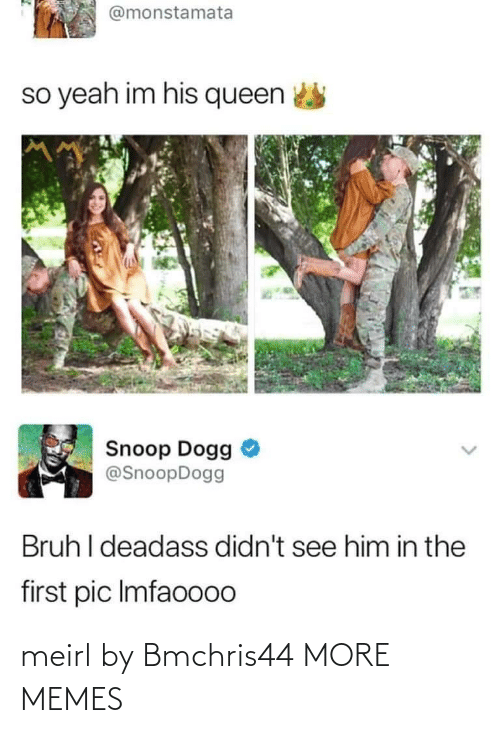 So Yeah: @monstamata  so yeah im his queen  Snoop Dogg  @SnoopDogg  Bruh I deadass didn't see him in the  first pic Imfaoo00 meirl by Bmchris44 MORE MEMES