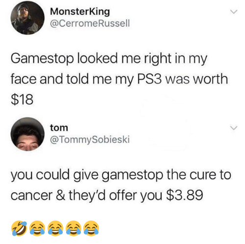 Gamestop, Cancer, and Girl Memes: MonsterKing  @cerromeRussell  Gamestop looked me right in my  face and told me my PS3 was worth  $18  tom  @TommySobieski  you could give gamestop the cure to  cancer & they'd offer you $3.89 🤣😂😂😂😂