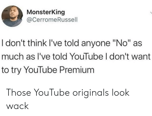 """youtube.com, Wack, and Originals: MonsterKing  @CerromeRussell  I don't think I've told anyone """"No""""  much as I've told YouTube I don't want  to try YouTube Premium Those YouTube originals look wack"""