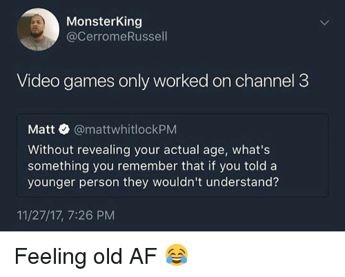 Feeling Old: MonsterKing  @CerromeRussell  Video games only worked on channel 3  Matt @mattwhitlockPM  Without revealing your actual age, what's  something you remember that if you told a  younger person they wouldn't understand?  11/27/17, 7:26 PM Feeling old AF 😂
