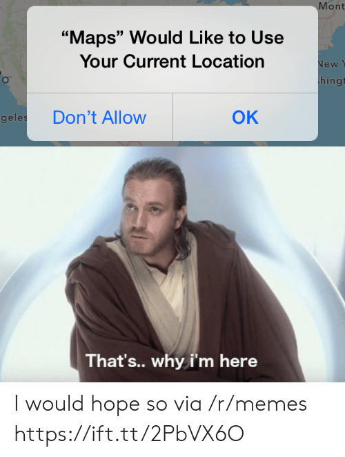 "Memes, Maps, and Hope: Mont  ""Maps"" Would Like to Use  Your Current Location  New  hingt  OK  Don't Allow  geles  That's.. why i'm here I would hope so via /r/memes https://ift.tt/2PbVX6O"