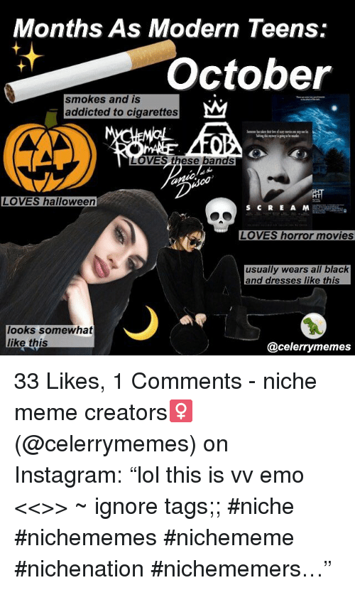 """Emo, Halloween, and Instagram: Months As Modern Teens:  October  smokes and IS  addicted to cigarettes  LOVES these bands  HT  LOVES halloween  LOVES horror movies  usually wears all black  and dresses like this  looks somewhat  like this  @celerrymemes 33 Likes, 1 Comments - niche meme creators♀️ (@celerrymemes) on Instagram: """"lol this is vv emo <<>> ~ ignore tags;; #niche #nichememes #nichememe #nichenation #nichememers…"""""""