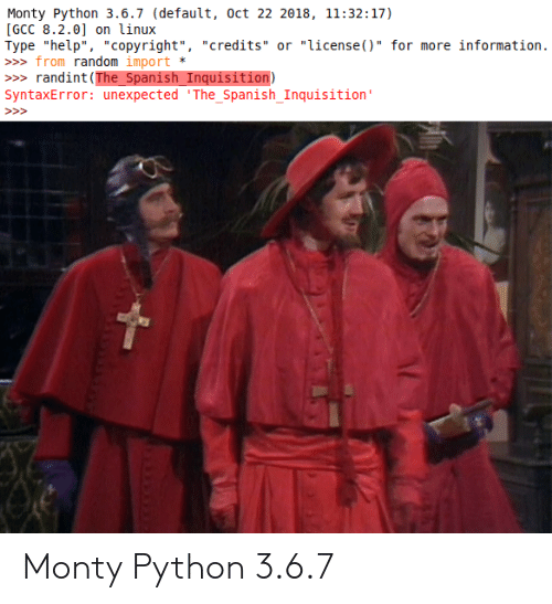 "Spanish, Help, and Information: Monty Python 3.6.7 (default, oct 22 2018, 11:32:17)  [GCC 8.2.0] on linux  Type ""help"", ""copyright"", ""credits"" or ""license()"" for more information.  » from random import  randint (The_Spanish_Inquisition)  SyntaxError: unexpected 'The_Spanish_Inquisition'  >> Monty Python 3.6.7"