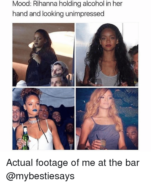 Mood, Rihanna, and Alcohol: Mood: Rihanna holding alcohol in her  hand and looking unimpressed Actual footage of me at the bar @mybestiesays