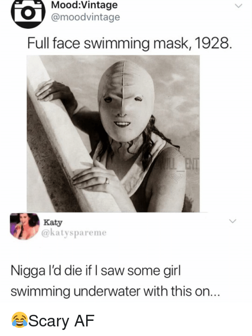 Af, Memes, and Mood: Mood:Vintage  @moodvintage  Full face swimming mask, 1928.  Katy  @katyspareme  Nigga I'd die if I saw some girl  swimming underwater with this on. 😂Scary AF