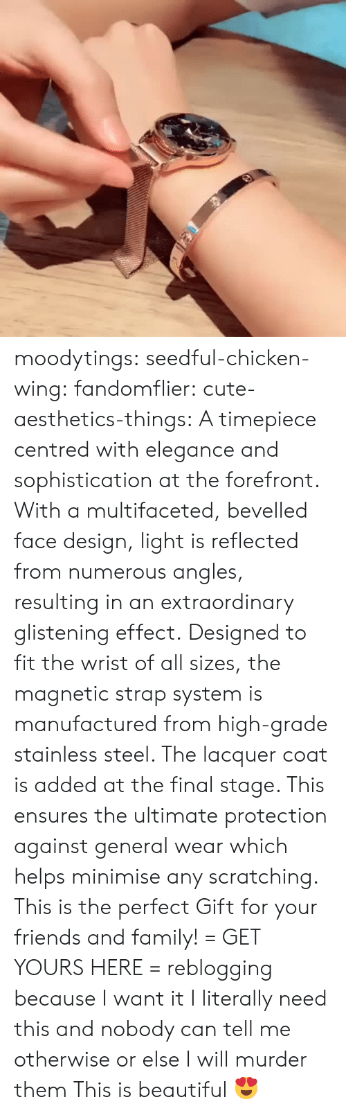 Beautiful, Cute, and Family: moodytings:  seedful-chicken-wing: fandomflier:  cute-aesthetics-things:   A timepiece centred with elegance and sophistication at the forefront. With a multifaceted, bevelled face design, light is reflected from numerous angles, resulting in an extraordinary glistening effect. Designed to fit the wrist of all sizes, the magnetic strap system is manufactured from high-grade stainless steel. The lacquer coat is added at the final stage. This ensures the ultimate protection against general wear which helps minimise any scratching. This is the perfect Gift for your friends and family! = GET YOURS HERE =   reblogging because I want it  I literally need this and nobody can tell me otherwise or else I will murder them   This is beautiful 😍