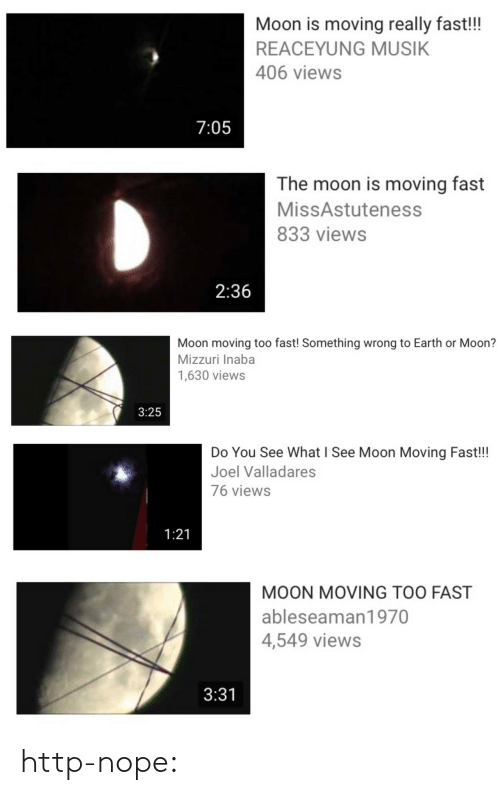 Musik: Moon is moving really fast!!  REACEYUNG MUSIK  406 views  7:05   The moon is moving fast  MissAstuteness  833 views  2:36   Moon moving too fast! Something wrong to Earth or Moon?  Mizzuri Inaba  1,630 views  3:25   Do You See What I See Moon Moving Fast!!  Joel Valladares  76 views  1:21   MOON MOVING TOO FAST  ableseaman1970  4,549 views  3:31 http-nope: