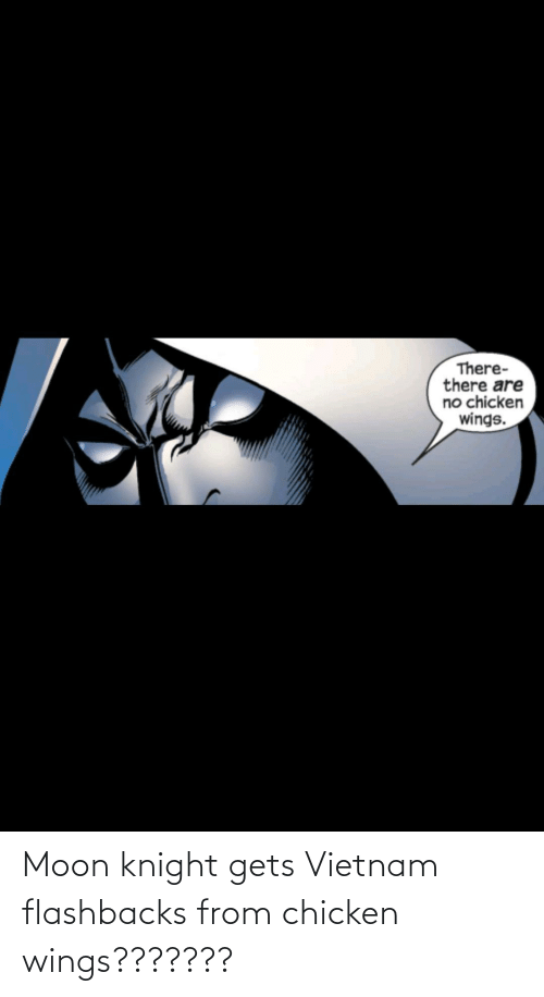 Chicken: Moon knight gets Vietnam flashbacks from chicken wings???????