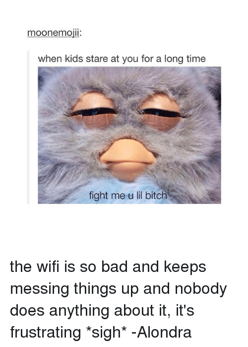 Fight Me U Lil: moonemojil.  when kids stare at you for a long time  fight me u lil bitch the wifi is so bad and keeps messing things up and nobody does anything about it, it's frustrating *sigh* -Alondra