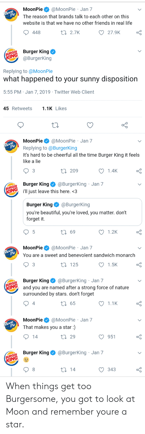 Beautiful, Burger King, and Friends: MoonPie@MoonPie Jan 7  The reason that brands talk to each other on this  website is that we have no other friends in real life  oO  27.9K  448  t 2.7K  URGER Burger King  @BurgerKing  Replying to @MoonPie  what happened to your sunny disposition  5:55 PM Jan 7, 2019 Twitter Web Client  45Retweets1 Likes  MoonPie@MoonPie Jan 7  Replying to @BurgerKing  It's hard to be cheerful all the time Burger King it feels  like a lie  o O  1.4K  3  ti 209  GER Burger King@Burgerking  Ring i'll just leave this here.<3  Jan 7  Burger King @BurgerKing  you're beautiful, you're loved, you matter. don't  forget it.  t 69  1.2K  MoonPie@MoonPie Jan 7  You are a sweet and benevolent sandwich monarch  1.5K  t 125  GER Burger King@BurgerKing Jan 7  Iand you are named after a strong force of nature  surrounded by stars. don't forget  1.1K  t 65  4  MoonPie@MoonPie Jan 7  That makes you a star)  O 951  th 29  Burger King@BurgerKing Jan 7  GER  KING  С 343 When things get too Burgersome, you got to look at Moon and remember youre a star.