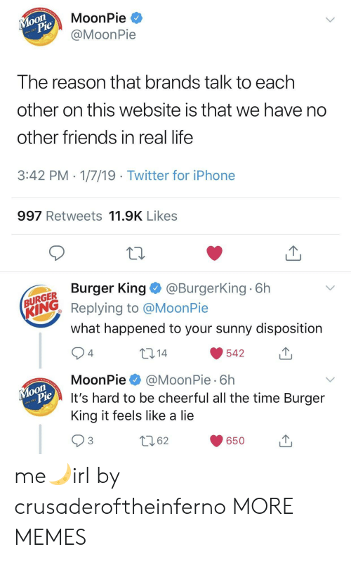 Burger King, Dank, and Friends: MoonPie *  @MoonPie  on  917  Ihe reason that brands talk to each  other on this website is that we have no  other friends in real life  3:42 PM 1/7/19 Twitter for iPhone  997 Retweets 11.9K Likes  Burger King@BurgerKing 6h  URGER  ING Replying to @MoonPie  what happened to your sunny disposition  10 14  542  4  MoonPie@MoonPie 6h  It's hard to be cheerful all the time Burger  King it feels like a lie  on  917  62  650u me🌙irl by crusaderoftheinferno MORE MEMES
