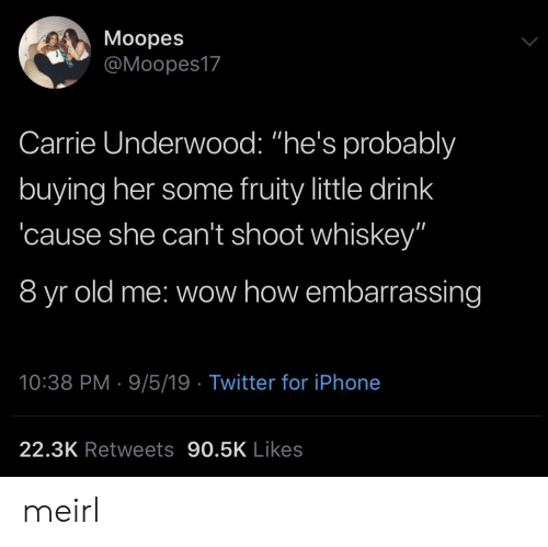 "Iphone, Twitter, and Wow: Moopes  @Moopes17  Carrie Underwood: ""he's probalbly  buying her some fruity little drink  cause she can't shoot whiskey""  8 yr old me: wow how embarrassing  10:38 PM 9/5/19 Twitter for iPhone  22.3K Retweets 90.5K Likes meirl"