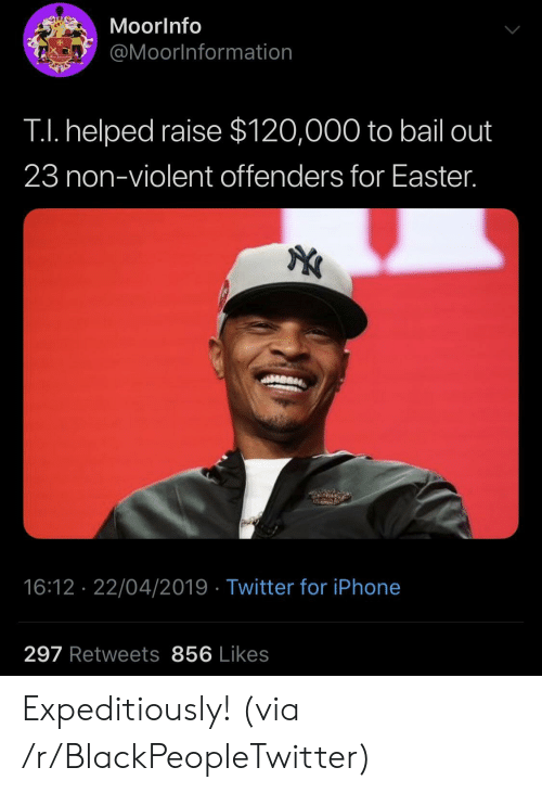 bail: MoorInfo  @Moorlnformation  TI. helped raise $120,000 to bail out  23 non-violent offenders for Easter.  16:12 22/04/2019 Twitter for iPhone  297 Retweets 856 Likes Expeditiously! (via /r/BlackPeopleTwitter)