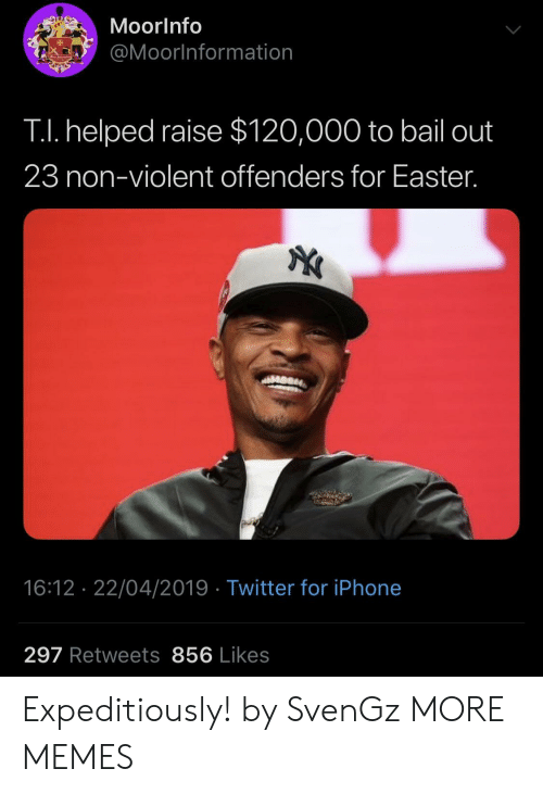 bail: MoorInfo  @Moorlnformation  TI. helped raise $120,000 to bail out  23 non-violent offenders for Easter.  16:12 22/04/2019 Twitter for iPhone  297 Retweets 856 Likes Expeditiously! by SvenGz MORE MEMES