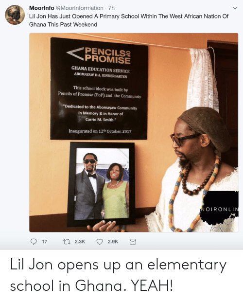 "Lil Jon: Moorlnfo @Moorlnformation 7h  Lil Jon Has Just Opened A Primary School Within The West African Nation Of  Ghana This Past Weekend  PENCILS  GHANA EDUCATION SERVICE  ABOMAYAW D.A.KINDERGARTEN  This school block was built by  Pencils of Promise (PoP) and the Community  ""Dedicated to the Abomayaw Community  in Memory& in Honor of  Carrie M. Smith.  Inaugurated on 12th October, 2017  OIRONLIN  17  2.3K  2.9K Lil Jon opens up an elementary school in Ghana. YEAH!"