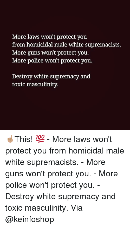 Guns, Memes, and Police: More laws won't protect you  from homicidal male white supremacists.  More guns won't protect you.  More police won't protect you.  Destroy white supremacy and  toxic masculinity. ☝🏽This! 💯 - More laws won't protect you from homicidal male white supremacists. - More guns won't protect you. - More police won't protect you. - Destroy white supremacy and toxic masculinity. Via @keinfoshop
