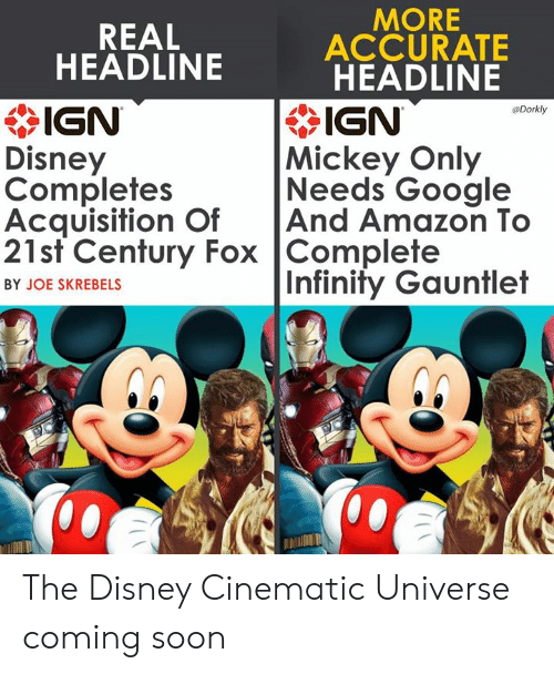 Amazon, Disney, and Google: MORE  REAL  ACCURATE  HEADLINE  * IGN  Disney  Completes  Acquisition OfAnd Amazon To  21st Century Fox Complete  HEADLINE  IGN  Mickey Only  Needs Google  Dorkly  Infinity Gauntlet  BY JOE SKREBELS  邶:/ The Disney Cinematic Universe coming soon