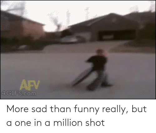shot: More sad than funny really, but a one in a million shot