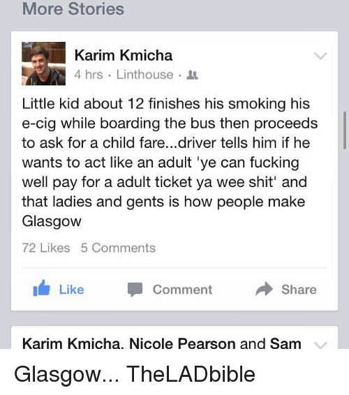 Memes, Wee, and Pearson: More Stories  Karim Kmicha  4 hrs Linthouse  Little kid about 12 finishes his smoking his  e-cig while boarding the bus then proceeds  to ask for a child fare...driver tells him if he  wants to act like an adult ye can fucking  well pay for a adult ticket ya wee shit' and  that ladies and gents is how people make  Glasgow  72 Likes 5 Comments  Share  Like  Comment  Karim Kmicha, Nicole Pearson and Sam Glasgow... TheLADbible