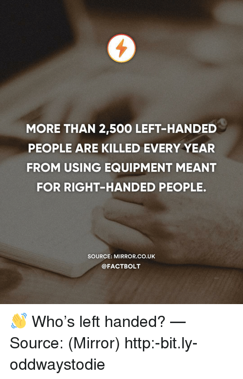 Memes, Http, and Mirror: MORE THAN 2,50O LEFT-HANDED  PEOPLE ARE KILLED EVERY YEAR  FROM USING EQUIPMENT MEANT  FOR RIGHT-HANDED PEOPLE.  SOURCE: MIRROR.CO.UK  @FACTBOLT 👋 Who's left handed? — Source: (Mirror) http:-bit.ly-oddwaystodie