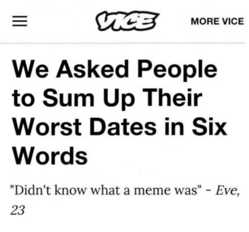 "Meme, Eve, and Vice: MORE VICE  We Asked People  to Sum Up Their  Worst Dates in Six  Words  ""Didn't know what a meme was"" - Eve,  23"