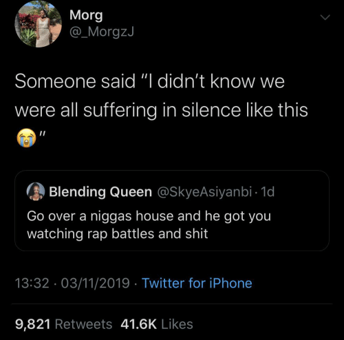 "Suffering: Morg  @_MorgzJ  Someone said ""I didn't know we  were all suffering in silence like this  Blending Queen @SkyeAsiyanbi - 1d  Go over a niggas house and he got you  watching rap battles and shit  13:32 · 03/11/2019 · Twitter for iPhone  9,821 Retweets 41.6K Likes"