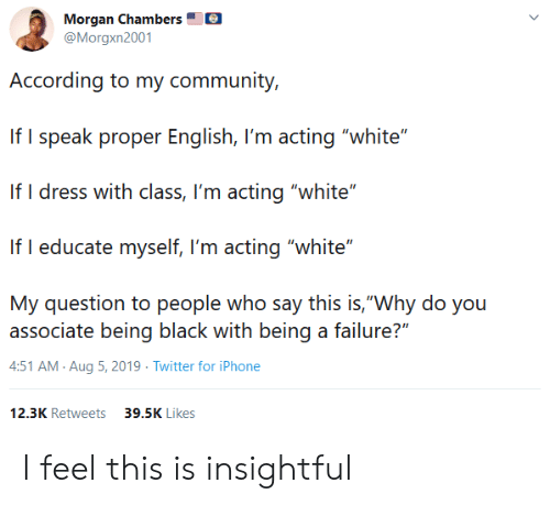 """Community, Iphone, and Twitter: Morgan Chambers  @Morgxn2001  According to my community,  If I speak proper English, I'm acting """"white""""  If I dress with class, I'm acting """"white""""  If I educate myself, I'm acting """"white""""  My question to people who say this is,""""Why do you  associate being black with being a failure?""""  4:51 AM Aug 5, 2019 Twitter for iPhone  12.3K Retweets  39.5K Likes I feel this is insightful"""