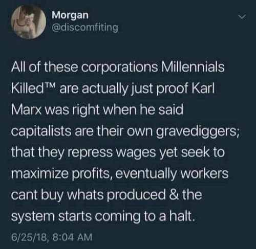 Millennials, Karl Marx, and Proof: Morgan  @discomfiting  All of these corporations Millennials  KilledTM are actually just proof Karl  Marx was right when he said  capitalists are their own gravediggers;  that they repress wages yet seek to  maximize profits, eventually workers  cant buy whats produced & the  system starts coming to a halt.  6/25/18, 8:04 AM