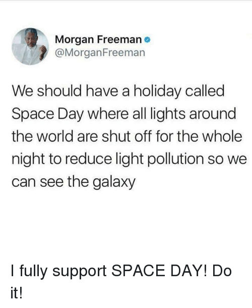 Morgan Freeman, Space, and World: Morgan Freeman e  @MorganFreeman  We should have a holiday called  Space Day where all lights around  the world are shut off for the whole  night to reduce light pollution so we  can see the galaxy I fully support SPACE DAY! Do it!