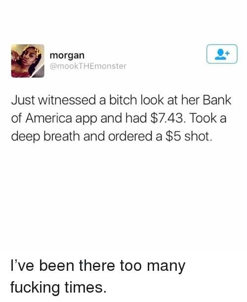 America, Bitch, and Fucking: morgan  @mookTHEmonster  Just witnessed a bitch look at her Bank  of America app and had $7.43. Took a  deep breath and ordered a $5 shot. I've been there too many fucking times.