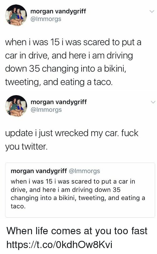 Cars, Driving, and Fuck You: morgan vandygriff  @lmmorgs  when i was 15 i was scared to put a  car in drive, and here i am driving  down 35 changing into a bikini,  tweeting, and eating a taco.   morgan vandygriff  @lmmorgs  update i just wrecked my car. fuck  you twitter.  morgan vandygriff @lmmorgs  when i was 15 i was scared to put a car in  drive, and here i am driving down 35  changing into a bikini, tweeting, and eating a  taco. When life comes at you too fast https://t.co/0kdhOw8Kvi