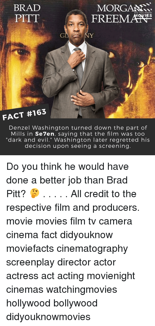 """Brad Pitt, Denzel Washington, and Memes: MORGANN.  BRAD  DID YOU KNOW  FREEMANE  PITT  FACT #163  Denzel Washington turned down the part of  Mills in Se7en, saying that the film was too  """"dark and evil."""" Washington later regretted his  decision upon seeing a screening Do you think he would have done a better job than Brad Pitt? 🤔 . . . . . All credit to the respective film and producers. movie movies film tv camera cinema fact didyouknow moviefacts cinematography screenplay director actor actress act acting movienight cinemas watchingmovies hollywood bollywood didyouknowmovies"""