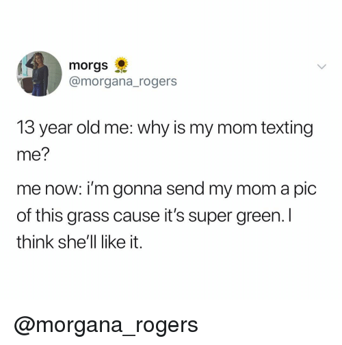 Mom Texting: morgs  @morgana_rogers  13 year old me: why is my mom texting  me?  me now: i'm gonna send my mom a pic  of this grass cause it's super green. I  think she'll like it. @morgana_rogers