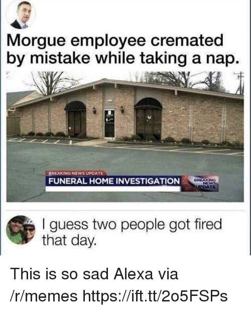 Memes, News, and Breaking News: Morgue employee cremated  by mistake while taking a nap.  BREAKING NEWS UPDATE  FUNERAL HOME INVESTIGATION  DREAKING  I guess two people got fired  that day. This is so sad Alexa via /r/memes https://ift.tt/2o5FSPs