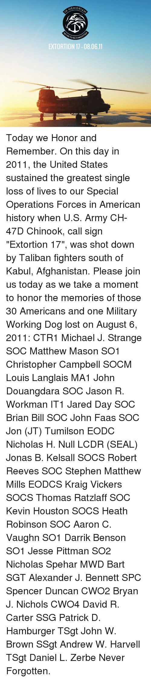 "Memes, Stephen, and Lost: MORIAM  OBE FORGO  EXTORTION 17-08.06.11 Today we Honor and Remember.   On this day in 2011, the United States sustained the greatest single loss of lives to our Special Operations Forces in American history when U.S. Army CH-47D Chinook, call sign ""Extortion 17"", was shot down by Taliban fighters south of Kabul, Afghanistan.  Please join us today as we take a moment to honor the memories of those 30 Americans and one Military Working Dog lost on August 6, 2011:  CTR1 Michael J. Strange SOC Matthew Mason SO1 Christopher Campbell SOCM Louis Langlais MA1 John Douangdara SOC Jason R. Workman IT1 Jared Day SOC Brian Bill SOC John Faas SOC Jon (JT) Tumilson EODC Nicholas H. Null LCDR (SEAL) Jonas B. Kelsall SOCS Robert Reeves SOC Stephen Matthew Mills EODCS Kraig Vickers SOCS Thomas Ratzlaff SOC Kevin Houston SOCS Heath Robinson SOC Aaron C. Vaughn SO1 Darrik Benson SO1 Jesse Pittman SO2 Nicholas Spehar MWD Bart SGT Alexander J. Bennett SPC Spencer Duncan CWO2 Bryan J. Nichols CWO4 David R. Carter SSG Patrick D. Hamburger TSgt John W. Brown SSgt Andrew W. Harvell TSgt Daniel L. Zerbe  Never Forgotten."
