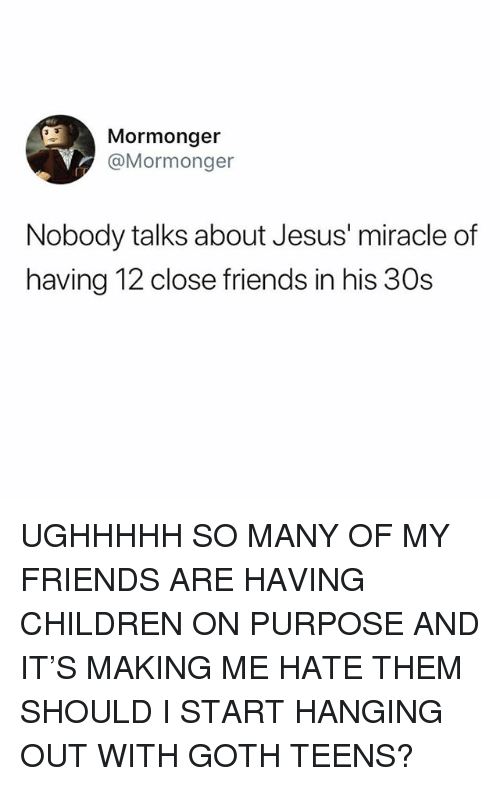 Children, Friends, and Jesus: Mormonger  @Mormonger  Nobody talks about Jesus' miracle of  having 12 close friends in his 30s UGHHHHH SO MANY OF MY FRIENDS ARE HAVING CHILDREN ON PURPOSE AND IT'S MAKING ME HATE THEM SHOULD I START HANGING OUT WITH GOTH TEENS?