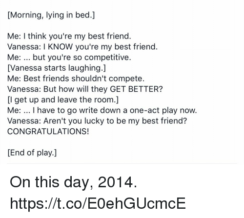 Best Friend, Friends, and Memes: [Morning, lying in bed.]  Me: I think you're my best friend  Vanessa: I KNOW you're my best friend  Me: but you're so competitive  [Vanessa starts laughing.]  Me: Best friends shouldn't compete  Vanessa: But how will they GET BETTER?  [I get up and leave the room.]  Me: I have to go write down a one-act play now.  Vanessa: Aren't you lucky to be my best friend?  CONGRATULATIONS!  [End of play.] On this day, 2014. https://t.co/E0ehGUcmcE