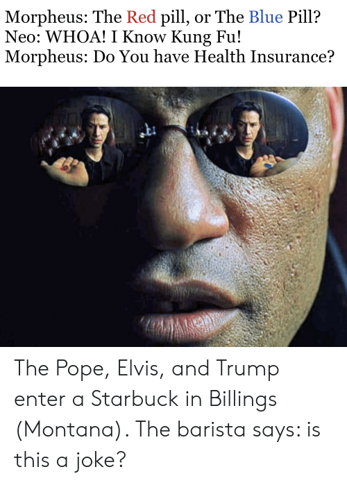 Morpheus, Pope Francis, and Blue: Morpheus: The Red pill, or The Blue Pill?  Neo: WHOA! I Know Kung Fu!  Morpheus: Do You have Health Insurance? The Pope, Elvis, and Trump enter a Starbuck in Billings (Montana). The barista says: is this a joke?