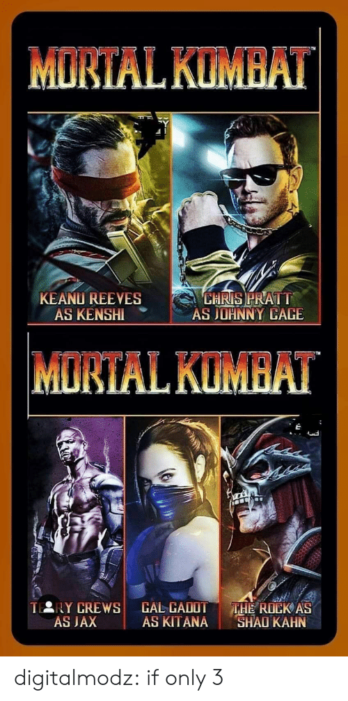 Chris Pratt, The Rock, and Tumblr: MORTAL KUMBAT  KEANU REEVES  AS KENSHI  CHRIS PRATT  AS JOHNNY CAGE  MORTAL KUMBAT  TERY CREWS  AS JAX  CAL CADOT  AS KITANA  THE ROCK AS  SHAO KAHN digitalmodz:  if only 3