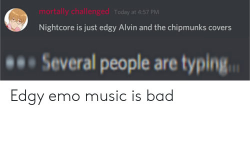 alvin and the chipmunks: mortally challenged Today at 4:57 PM  Nightcore is just edgy Alvin and the chipmunks covers  Several people are typing. Edgy emo music is bad