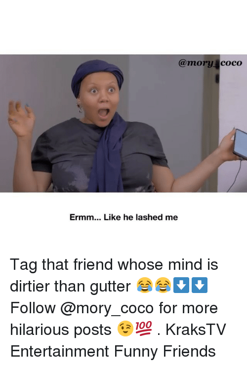 CoCo, Friends, and Funny: @mory coco  Ermm... Like he lashed me Tag that friend whose mind is dirtier than gutter 😂😂⬇️⬇️ Follow @mory_coco for more hilarious posts 😉💯 . KraksTV Entertainment Funny Friends