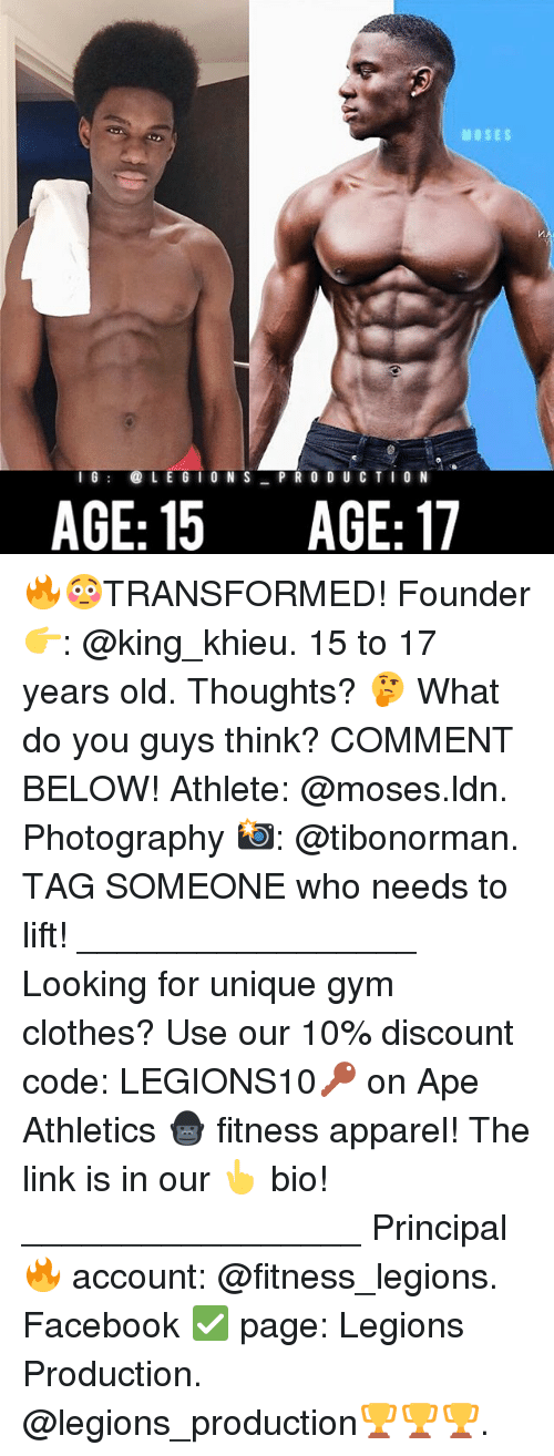 Clothes, Facebook, and Gym: MOSES  16LE G I O N S PR 0 D U C TIO N  AGE: 15 AGE:17 🔥😳TRANSFORMED! Founder 👉: @king_khieu. 15 to 17 years old. Thoughts? 🤔 What do you guys think? COMMENT BELOW! Athlete: @moses.ldn. Photography 📸: @tibonorman. TAG SOMEONE who needs to lift! _________________ Looking for unique gym clothes? Use our 10% discount code: LEGIONS10🔑 on Ape Athletics 🦍 fitness apparel! The link is in our 👆 bio! _________________ Principal 🔥 account: @fitness_legions. Facebook ✅ page: Legions Production. @legions_production🏆🏆🏆.