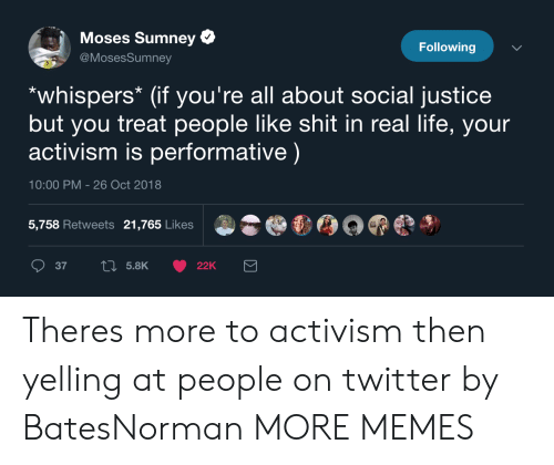 Performative: Moses Sumney  @MosesSumney  Following  *whispers* (if you're all about social justice  but you treat people like shit in real life, your  activism is performative)  10:00 PM - 26 Oct 2018  5,758 Retweets 21,765 Likes Theres more to activism then yelling at people on twitter by BatesNorman MORE MEMES